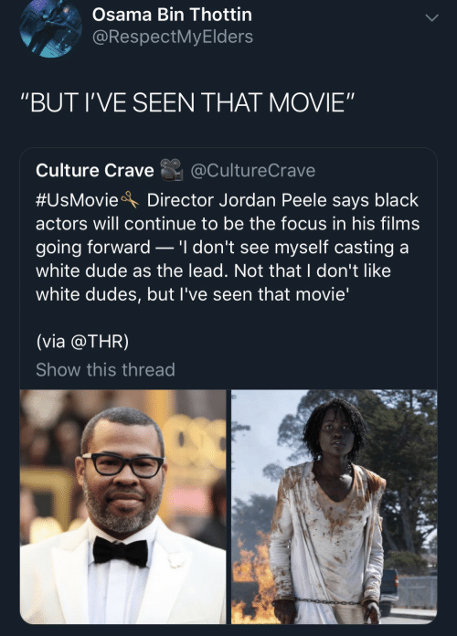 """Osama Bin: Osama Bin Thottin  @RespectMyElders  """"BUT I'VE SEEN THAT MOVIE""""  Culture Crave  @CultureCrave  #UsMovie  Director Jordan Peele says black  actors will continue to be the focus in his films  .'I don't see myself casting a  going forward  white dude as the lead. Not that I don't like  white dudes, but I've seen that movie'  (via @THR)  Show this thread"""