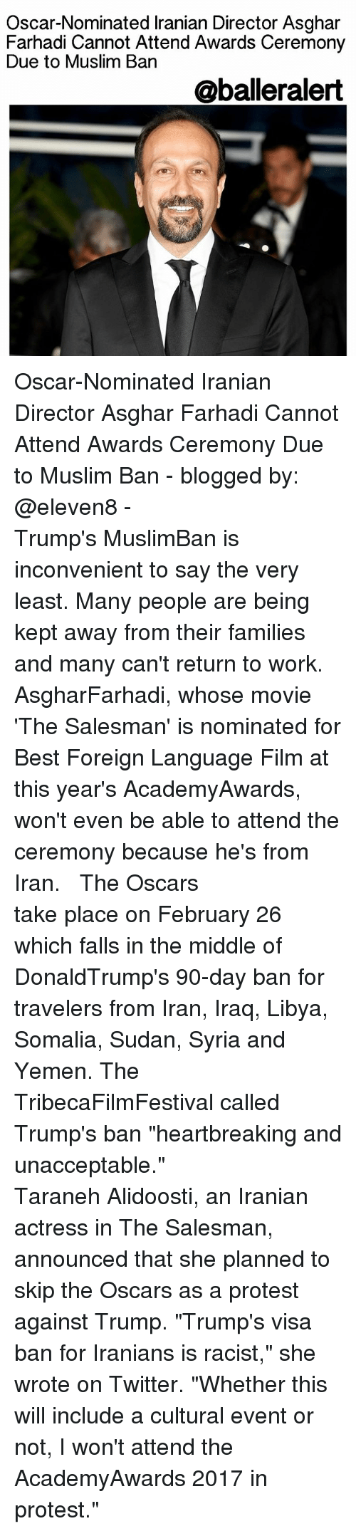 "Memes, Muslim, and Oscars: Oscar-Nominated lranian Director Asghar  Farhadi Cannot Attend Awards Ceremony  Due to Muslim Ban  @balleralert Oscar-Nominated Iranian Director Asghar Farhadi Cannot Attend Awards Ceremony Due to Muslim Ban - blogged by: @eleven8 - ⠀⠀⠀⠀⠀⠀⠀⠀⠀ ⠀⠀⠀⠀⠀⠀⠀⠀⠀ Trump's MuslimBan is inconvenient to say the very least. Many people are being kept away from their families and many can't return to work. AsgharFarhadi, whose movie 'The Salesman' is nominated for Best Foreign Language Film at this year's AcademyAwards, won't even be able to attend the ceremony because he's from Iran. ⠀⠀⠀⠀⠀⠀⠀⠀⠀ ⠀⠀⠀⠀⠀⠀⠀⠀⠀ The Oscars take place on February 26 which falls in the middle of DonaldTrump's 90-day ban for travelers from Iran, Iraq, Libya, Somalia, Sudan, Syria and Yemen. The TribecaFilmFestival called Trump's ban ""heartbreaking and unacceptable."" ⠀⠀⠀⠀⠀⠀⠀⠀⠀ ⠀⠀⠀⠀⠀⠀⠀⠀⠀ Taraneh Alidoosti, an Iranian actress in The Salesman, announced that she planned to skip the Oscars as a protest against Trump. ""Trump's visa ban for Iranians is racist,"" she wrote on Twitter. ""Whether this will include a cultural event or not, I won't attend the AcademyAwards 2017 in protest."""