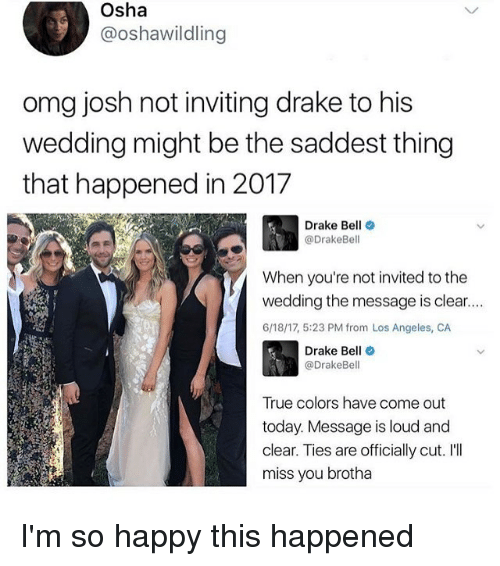 Ill Miss You: Osha  3 @oshawildling  omg josh not inviting drake to his  wedding might be the saddest thing  that happened in 2017  Drake Bell  @Drake Bell  When you're not invited to the  wedding the message is clear....  6/18/17, 5:23 PM from Los Angeles, CA  Drake Be  (a DrakeBe  True colors have come out  today. Message is loud and  clear. Ties are officially cut. I'll  miss you brotha I'm so happy this happened