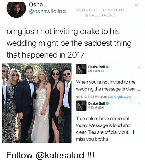 Ill Miss You: Osha  @Oshawildling BROUGHT TO YOU BY  KALES A LAD  omg josh not inviting drake to his  wedding might be the saddest thing  that happened in 2017  Drake Bell  Drake Bell  When you're not invited to the  wedding the message is clear....  6/18/17, 5:23 PM from Los Angeles, CA  Drake Bell  @DrakeBel  True colors have come out  today. Message is loud and  clear. Ties are officially cut. I'll  miss you brotha Follow @kalesalad !!!