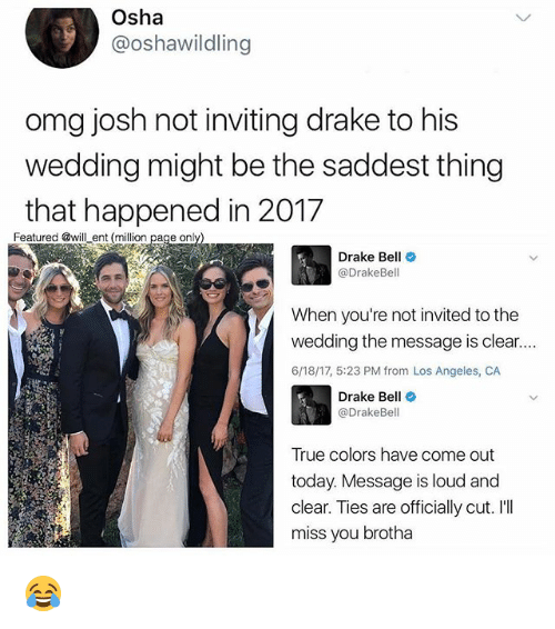 Ill Miss You: Osha  @oshawildling  omg josh not inviting drake to his  wedding might be the saddest thing  that happened in 2017  Featured @will ent (million  page only  Drake Bell  Drake Bell  When you're not invited to the  wedding the message is clear....  6/18/17, 5:23 PM from Los Angeles, CA  Drake Be  @DrakeBel  True colors have come out  today. Message is loud and  clear. Ties are officially cut. I'll  miss you brotha 😂