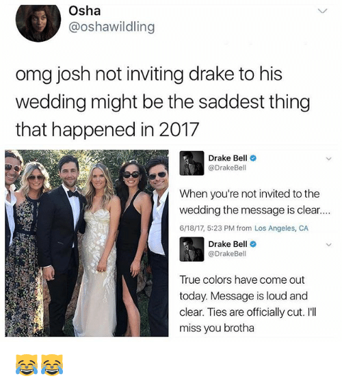 Ill Miss You: Osha  @oshawildling  omg josh not inviting drake to his  wedding might be the saddest thing  that happened in 2017  Drake Bell  @DrakeBel  When you're not invited to the  wedding the message is clear....  6/18/17, 5:23 PM from Los Angeles, CA  Drake Be  @Drake Bell  True colors have come out  today. Message is loud and  clear. Ties are officially cut. I'll  miss you brotha 😹😹