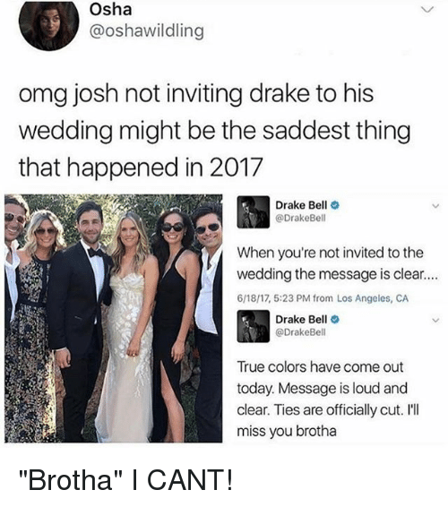 """Ill Miss You: Osha  @oshawildling  omg josh not inviting drake to his  wedding might be the saddest thing  that happened in 2017  Drake Bell  @Drake Bell  When you're not invited to the  wedding the message is clear....  6/18/17, 5:23 PM from Los Angeles, CA  Drake Bell  @Drake Bell  True colors have come out  today. Message is loud and  clear. Ties are officially cut. I'll  miss you brotha """"Brotha"""" I CANT!"""