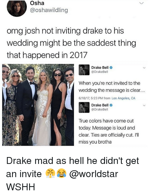 Ill Miss You: Osha  @oshawildling  omg josh not inviting drake to his  wedding might be the saddest thing  that happened in 2017  Drake Bell  @DrakeBell  When you're not invited tothe  wedding the message is clear....  6/18/17, 5:23 PM from Los Angeles, CA  Drake Bell  @Drake Bell  True colors have come out  today. Message is loud and  clear. Ties are officially cut. I'll  miss you brotha Drake mad as hell he didn't get an invite 😤😂 @worldstar WSHH