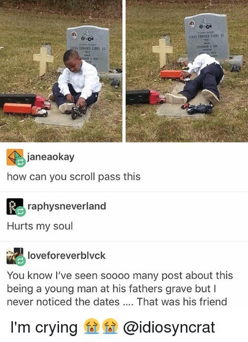 Crying, Memes, and Never: OSO  LOUIS LOWARD CIBAS III  THY  janeaokay  how can you scroll pass thi:s  raphysneverland  Hurts my soul  loveforeverblvck  You know I've seen soooo many post about this  being a young man at his fathers grave but I  never noticed the dates That was his friend I'm crying 😭😭 @idiosyncrat