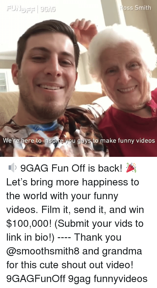 your funny: oss Smith  We're here to inspire yo  u guys to make funny videos 🔉 9GAG Fun Off is back! 🎉 Let's bring more happiness to the world with your funny videos. Film it, send it, and win $100,000! (Submit your vids to link in bio!) ---- Thank you @smoothsmith8 and grandma for this cute shout out video! 9GAGFunOff 9gag funnyvideos