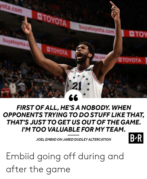 Embiid: ota.com  TOYOT  TOY  CTOYOTA  OTOYOTA  121  FIRST OF ALL, HE'S A NOBODY. WHEN  OPPONENTS TRYING TO DO STUFF LIKE THAT,  THAT'S JUST TO GETUS OUTOF THE GAME.  I'M TOO VALUABLE FOR MY TEAM  JOEL EMBIID ON JARED DUDLEY ALTERCATION  B R Embiid going off during and after the game