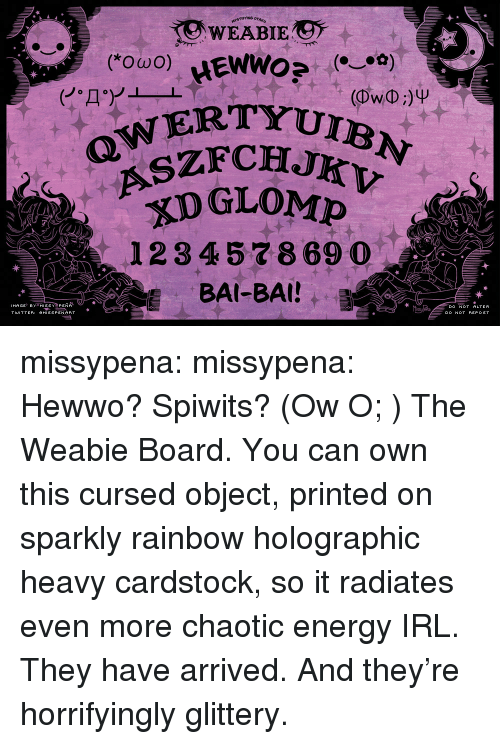 Bai: OTAKU  YRTYUIBN  OZFCHJKV  DGLOMP  12 3 45 7869  OWERT  BAI-BAI!B  DO NOT REPOST missypena:  missypena:  Hewwo? Spiwits? (Ow O; ) The Weabie Board. You can own this cursed object, printed on sparkly rainbow holographic heavy cardstock, so it radiates even more chaotic energy IRL.   They have arrived. And they're horrifyingly glittery.