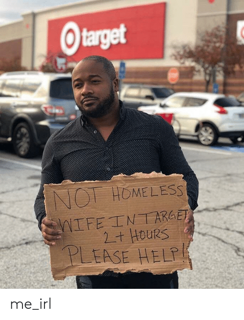 Homeless, Help, and Irl: Otarget  NOT HOMELESS  NIFE INT ARGET  2+ HOURS  PLEASE HELP me_irl