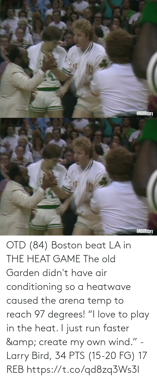 "play: OTD (84) Boston beat LA in THE HEAT GAME  The old Garden didn't have air conditioning so a heatwave caused the arena temp to reach 97 degrees!   ""I love to play in the heat. I just run faster & create my own wind."" - Larry Bird, 34 PTS (15-20 FG) 17 REB  https://t.co/qd8zq3Ws3I"