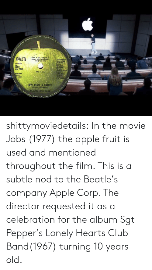 Apple, Club, and Target: otd in U.K. subject  resale price conditions  see price lists  APPLE.134)  Recotded In  Produced  OHN  and YOKO  Mfd. in U  Northern  nRs  969  GIVE PEACE A CHANCE  LASTİC ONO BAND shittymoviedetails:  In the movie Jobs (1977) the apple fruit is used and mentioned throughout the film. This is a subtle nod to the Beatle's company Apple Corp. The director requested it as a celebration for the album Sgt Pepper's Lonely Hearts Club Band(1967) turning 10 years old.