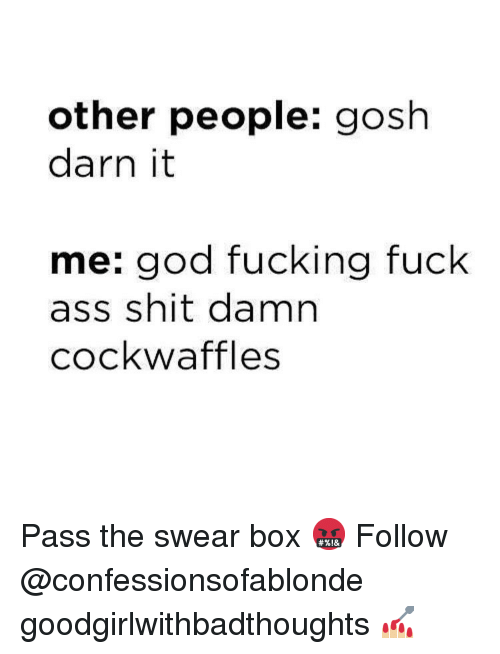 Ass, Fucking, and God: other people: gosh  darn it  me: god fucking fuck  ass shit damn  cockwaffles Pass the swear box 🤬 Follow @confessionsofablonde goodgirlwithbadthoughts 💅🏼