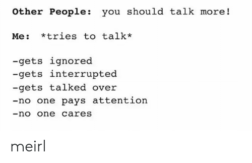 Interrupted: other People: you should talk more!  Me: tries to talk*  -gets ignored  -gets interrupted  -gets talked over  -no one pays attention  -no one careS meirl