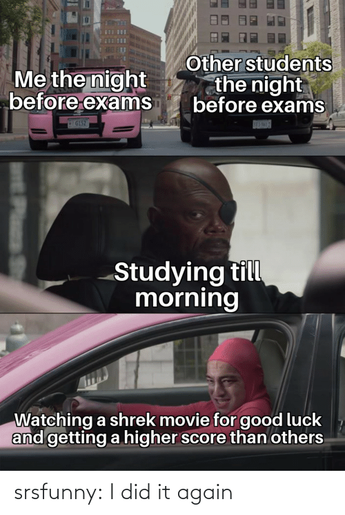 exams: Other students  the night  before exams  Me the night  before exams  IG152  SE3-NML7  Studying till  morning  Watching a shrek movie for good luck  and getting a higher score than others  Plass srsfunny:  I did it again