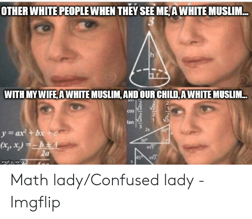 Confused Lady Meme: OTHER WHITE PEOPLE WHEN THEYSEE ME A WHITE MUSLIM...  WITH MYWIFE,A WHITE MUSLIM,AND OUR CHILD, A WHITE MUSLIM..  2  COS  =ax2 +be  2x Math lady/Confused lady - Imgflip
