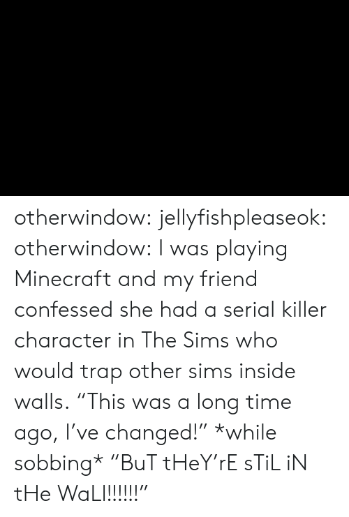 """Minecraft, The Sims, and Trap: otherwindow: jellyfishpleaseok:  otherwindow:    I was playing Minecraft and my friend confessed she had a serial killer character in The Sims who would trap other sims inside walls.    """"This was a long time ago, I've changed!"""" *while sobbing* """"BuT tHeY'rE sTiL iN tHe WaLl!!!!!!"""""""