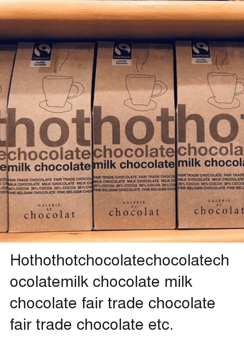 Chocolate, Belgian, and Ddoi : othotho  chocolatechocolatelchocola  emilk chocolatemilk chocolate milk chocol  AR TRADE CHOCOLATE FAIR TRADE CHOCOUluR TRADE CHOCOLATE FAIR TRADE CHOC  R TRADE CHOCOLATE FAIR TRADE  TE MILK CHOCOLATE  36% COCOA  FINE DEL  ra  MILK C.1 MILK CHOCOLA  MILK CHOCOLAT  6% COCOA 20% COCOA 30% COCOA 2es colon. COCOA 36.. COCOA  İNE BELGIAN CHOCOLATE rǐNE BELGİAN CHOI FINE BELGIAN CHOCOLATE  MILK CHOCOLATE  CHOCOLATE MILK CHOCOLATE MILK C  % COCOA 30% COCOA 38% COCOA 30% CO  NE BELGIAN CHOCOLATE RNE BELGIAN CHO  HO I  GALERIE  AU  A U  chocolat  chocolat  chocola t