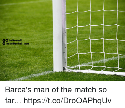 Memes, Match, and 🤖: OTrollFootball  The TrollFootball_Insto Barca's man of the match so far... https://t.co/DroOAPhqUv