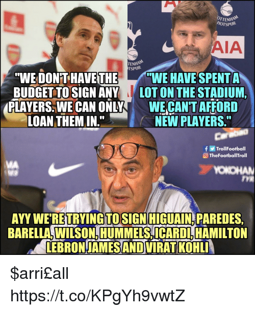 "higuain: OTTENH  HOTSPUR  AIA  ENHAN  TSPURi  ""WE DON'T HAVE THEWE HAVE SPENT A  BUDGET TOSIGN ANY LOT ON THE STADIUM,  PLAYERS. WE CAN ONLYWE CAN'T AFFORD  LOAN THEM IN.  NEW PLAYERS  Carabao  TrollFootball  TheFootballTroll  MA  OKO  TYE  AYY WE RETRYINGTOSIGN HIGUAIN PAREDES  BARELLA, WILSON, HUMMELS, ICARDL, HAMILTON  LEBRON-JAMES AND VIRAT KOHL $arri£all https://t.co/KPgYh9vwtZ"
