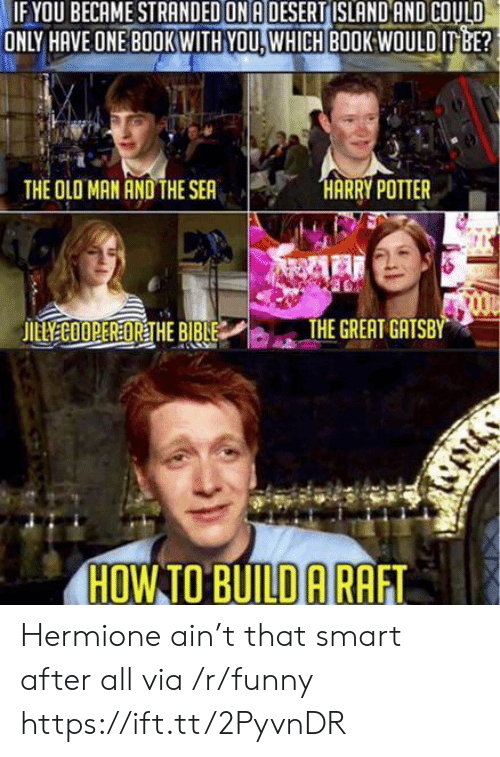 gatsby: OU BECAME STRANDED ON A DESERT ISLAND AND COULD  ONLY HAVE ONE BOOKWITH YOU. WHICH BOOK:WOULD ITBE?  THE OLO MAN AND THE SEA  THE GREAT GATSBY  HOW TO BUILD ARAFT Hermione ain't that smart after all via /r/funny https://ift.tt/2PyvnDR