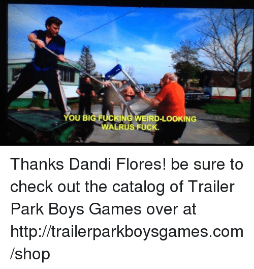 Weird Look: OU BI  KING WEIRD-LOOKING  ALRUS FUCK Thanks Dandi Flores! be sure to check out the catalog of Trailer Park Boys Games over at http://trailerparkboysgames.com/shop