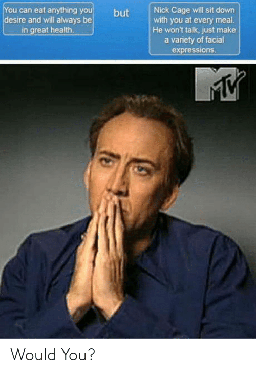 Nick, Make A, and Can: ou can eat anything y  desire and will always be  in great health  but Nick Cage will sit down  with you at every meal  He won't talk, just make  a variety of facial  expressions Would You?
