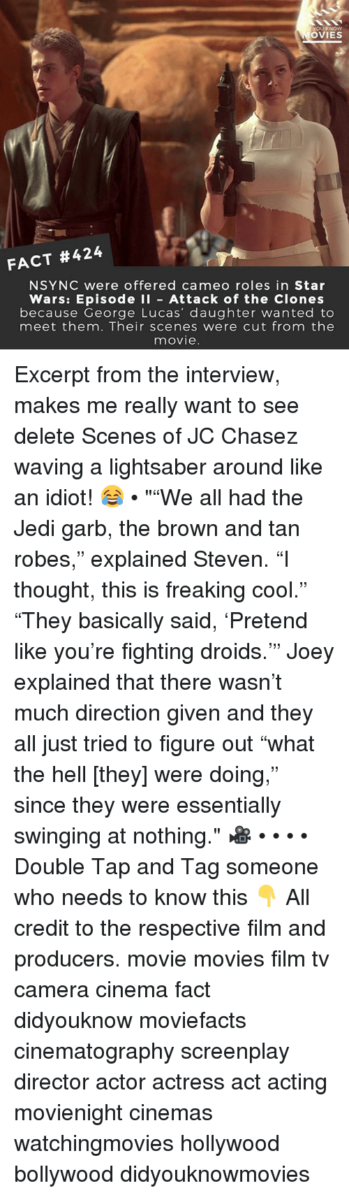 """Tanning: OU KNOW  OVIES  FACT #424  NSYNC were offered cameo roles in Star  Wars: Episode I Attack of the Clones  because George Lucas' daughter wanted to  meet them. Their scenes were cut from the  movie Excerpt from the interview, makes me really want to see delete Scenes of JC Chasez waving a lightsaber around like an idiot! 😂 • """"""""We all had the Jedi garb, the brown and tan robes,"""" explained Steven. """"I thought, this is freaking cool."""" """"They basically said, 'Pretend like you're fighting droids.'"""" Joey explained that there wasn't much direction given and they all just tried to figure out """"what the hell [they] were doing,"""" since they were essentially swinging at nothing."""" 🎥 • • • • Double Tap and Tag someone who needs to know this 👇 All credit to the respective film and producers. movie movies film tv camera cinema fact didyouknow moviefacts cinematography screenplay director actor actress act acting movienight cinemas watchingmovies hollywood bollywood didyouknowmovies"""