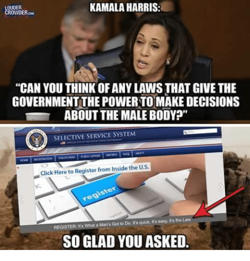 """Click, Memes, and Power: OUDER  ROWDER.  KAMALA HARRIS:  """"CAN YOU THINK OF ANY LAWS THAT GIVE THE  GOVERNMENT THE POWER TOMAKE DECISIONS  ABOUT THE MALE BODY?""""  SELECTIVE SERVICE SYSTEM  Click Here to Register from Inside the U.S  REGISTER rs What a Man's Got to Do, It's quick, in's easy, it's the Law  SO GLAD YOU ASKED."""