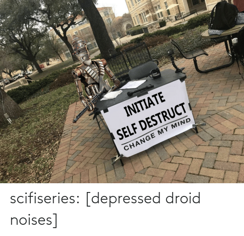 Change My: OUDER  tROWDER  INITIATE  SELF DESTRUCT  CHANGE MY MIND scifiseries:  [depressed droid noises]