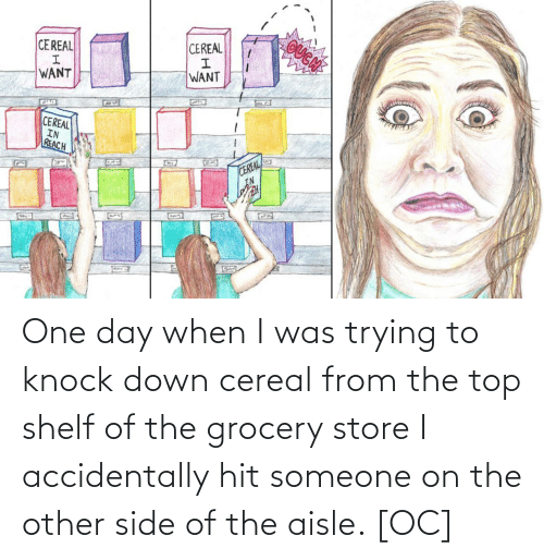 cereal: OUGN  CEREAL  CEREAL  WANT  WANT  CEREAL  IN  REACH  CEREAL  IN  G22 One day when I was trying to knock down cereal from the top shelf of the grocery store I accidentally hit someone on the other side of the aisle. [OC]