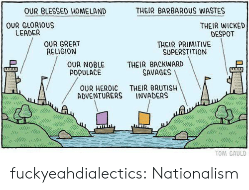 savages: OUR BLESSED HOMELAND  THEIR BARBAROUS WASTES  OUR GLORIOUS  LEADER  THEIR WICKED  DESPOT  OUR GREAT  RELIGION  THEIR PRIMITIVE  SUPERSTITION  OUR NOBLE THEIR BACKWARD  POPULACE  SAVAGES  OUR HEROIC THEIR BRUTISH  ADVENTURERS INVADERS  TOM GAULD fuckyeahdialectics: Nationalism