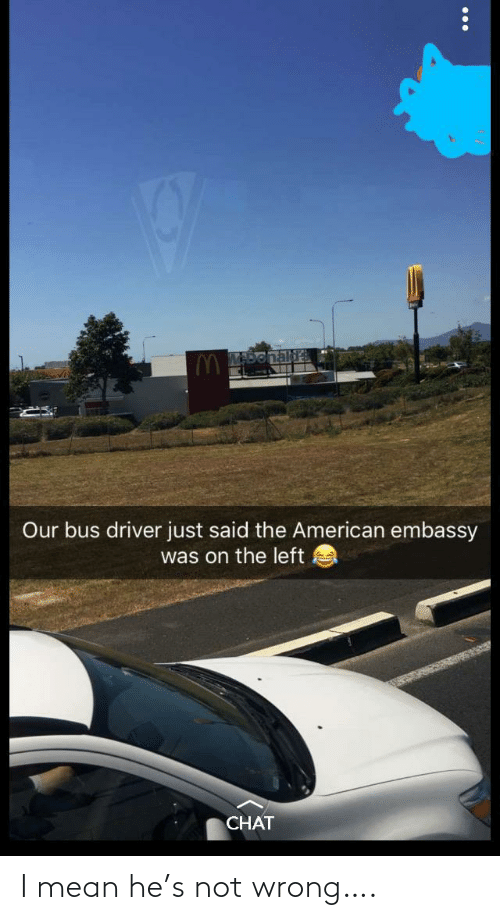 driver: Our bus driver just said the American embassy  was on the left  CHAT I mean he's not wrong….