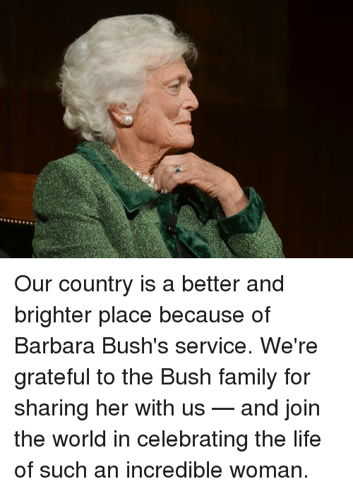 Family, Life, and Memes: Our country is a better and brighter place because of Barbara Bush's service. We're grateful to the Bush family for sharing her with us — and join the world in celebrating the life of such an incredible woman.