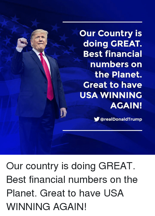 Best, Usa, and Planet: Our Country is  doing GREAT.  Best financial  numbers on  the Planet.  Great to have  USA WINNING  AGAIN!  @realDonaldTrump Our country is doing GREAT. Best financial numbers on the Planet. Great to have USA WINNING AGAIN!