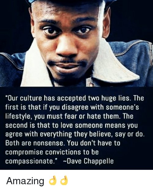 "Loving Someone Means: ""Our culture has accepted two huge lies. The  first is that if you disagree with someone's  lifestyle, you must fear or hate them. The  second is that to love someone means you  agree with everything they believe, say or do.  Both are nonsense. You don't have to  compromise convictions to be  Compassionate  Dave Chappelle Amazing 👌👌"