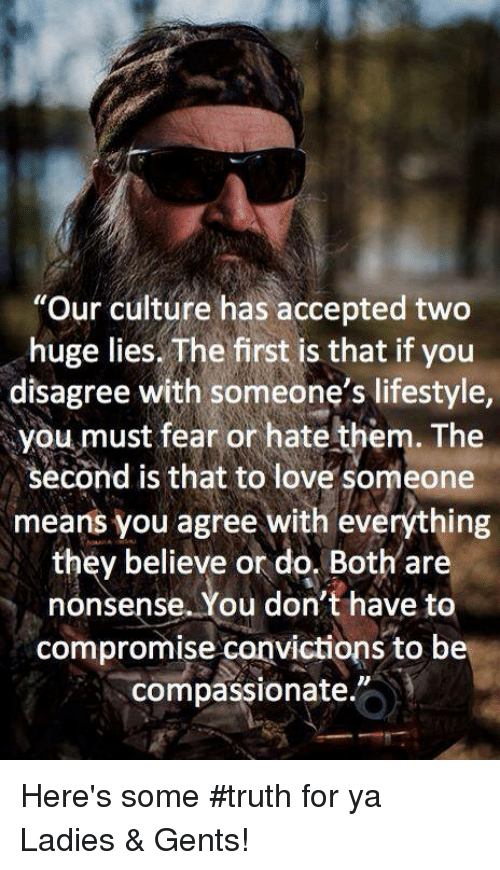 "Loving Someone Means: ""Our culture has accepted two  huge lies. The first is that if you  disagree with someone's lifestyle,  you must fear or hate them. The  second is that to love someone  means you agree with everything  they believe or do. Both are  nonsense. You don't have to  compromise canvictions to be  compassionate. Here's some #truth for ya Ladies & Gents!"
