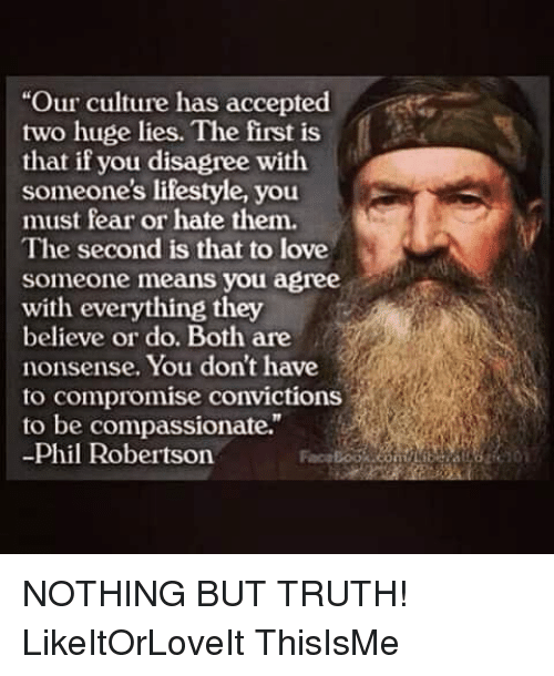"Loving Someone Means: ""Our culture has accepted  two huge lies. The first is  that if you disagree with  someone's lifestyle, you  must fear or hate them.  The second is that to love  someone means you agree  with everything they  believe or do. Both are  nonsense. You don't have  to compromise convictions  to be compassionate.""  Phil Robertson NOTHING BUT TRUTH! LikeItOrLoveIt ThisIsMe"
