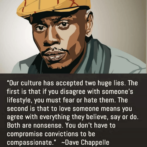 """Dave Chappelle: """"Our culture has accepted two huge lies. The  first is that if you disagree with someone's  lifestyle, you must fear or hate them. The  second is that to love someone means you  agree with everything they believe, say or do.  Both are nonsense. You don't have to  compromise convictions to be  compassionate."""" Dave Chappelle"""