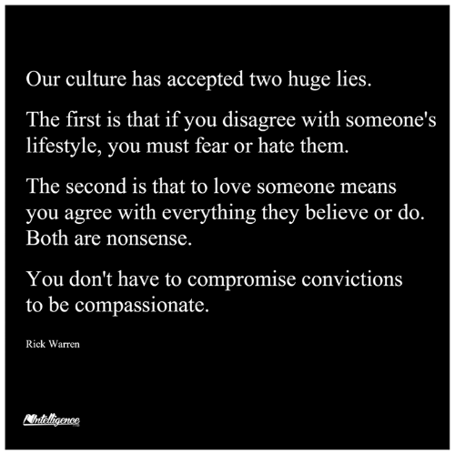 Loving Someone Means: Our culture has accepted two huge lies.  The first is that if you disagree with someone's  lifestyle, you must fear or hate them.  The second is that to love someone means  you agree with everything they believe or do.  Both are nonsense.  You don't have to compromise convictions  to be compassionate  Rick Warren