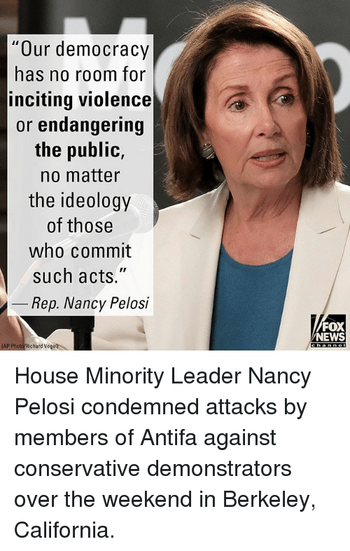 "the weekenders: Our democracy  has no room for  inciting violence  or endangering  the public,  no matter  the ideology  of those  who commit  such acts.""  Rep. Nancy Pelosi  FOX  NEWS  AP Photo Richard Vogell House Minority Leader Nancy Pelosi condemned attacks by members of Antifa against conservative demonstrators over the weekend in Berkeley, California."
