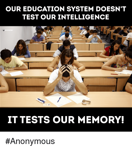 educationals: OUR EDUCATION SYSTEM DOESN'T  TEST OUR INTELLIGENCE  none  IT TESTS OUR MEMORY! #Anonymous