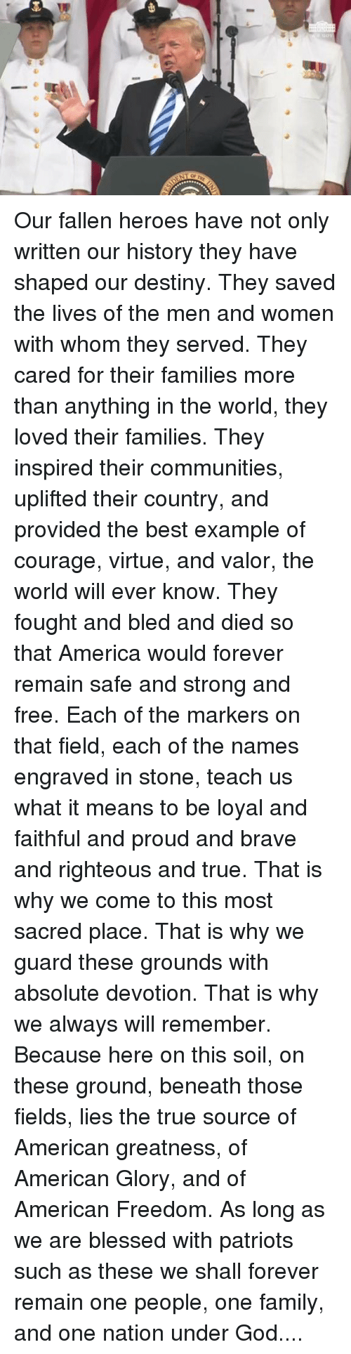 America, Blessed, and Destiny: Our fallen heroes have not only written our history they have shaped our destiny. They saved the lives of the men and women with whom they served. They cared for their families more than anything in the world, they loved their families. They inspired their communities, uplifted their country, and provided the best example of courage, virtue, and valor, the world will ever know. They fought and bled and died so that America would forever remain safe and strong and free. Each of the markers on that field, each of the names engraved in stone, teach us what it means to be loyal and faithful and proud and brave and righteous and true. That is why we come to this most sacred place. That is why we guard these grounds with absolute devotion. That is why we always will remember. Because here on this soil, on these ground, beneath those fields, lies the true source of American greatness, of American Glory, and of American Freedom. As long as we are blessed with patriots such as these we shall forever remain one people, one family, and one nation under God....