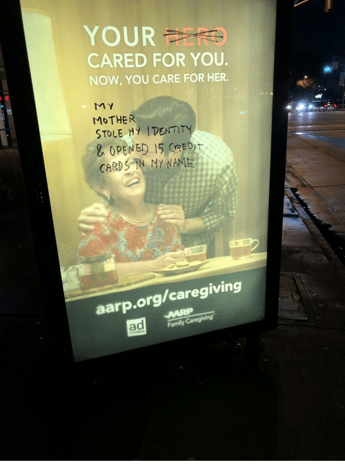 aarp: OUR FERO  CARED FOR YOU  NOW, YOU CARE FOR HER.  MOTHER  STOLE Hy IDENTITY  OPENED 15 CREDT  Dr  CARE  aarp.org/caregiving  ad  Family Caregiving  COUNCIL