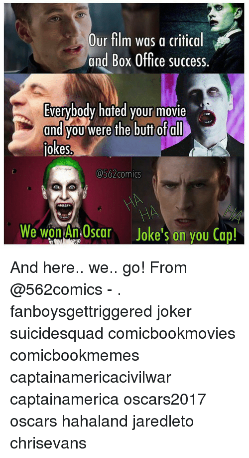 And Here We Go: Our  film was a critical  and Box Office success  Everybody hated your movie  and you were the butt of all  jokes.  562comics  We won An car Joke's on you Cap And here.. we.. go! From @562comics - . fanboysgettriggered joker suicidesquad comicbookmovies comicbookmemes captainamericacivilwar captainamerica oscars2017 oscars hahaland jaredleto chrisevans