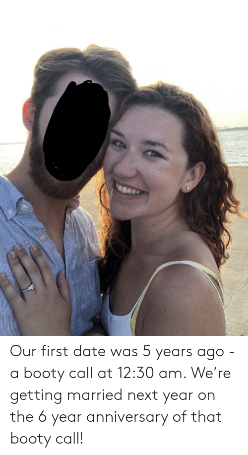 Booty: Our first date was 5 years ago - a booty call at 12:30 am. We're getting married next year on the 6 year anniversary of that booty call!