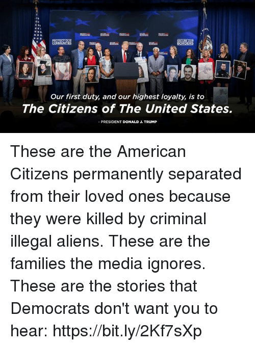 Aliens, American, and Trump: Our first duty, and our highest loyalty, is to  The Citizens of The United States.  -PRESIDENT DONALD J. TRUMP These are the American Citizens permanently separated from their loved ones because they were killed by criminal illegal aliens. These are the families the media ignores.   These are the stories that Democrats don't want you to hear: https://bit.ly/2Kf7sXp