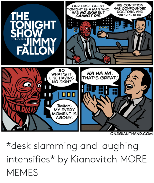 Dank, Jimmy Fallon, and Memes: OUR FIRST GUEST  TONIGHT IS A MAN WHO  HAS NO SKIN BUT  CANNOT DIE.  HIS CONDITION  HAS CONFOUNDED  DOCTORS AND  PRIESTS ALIKE.  THE  TONIGHT  SHOW  OD0  00000D  0  JIMMY  FALLON  STARRING  SO  WHAT'S IT  LIKE HAVING  NO SKIN?  HA HA HA  THAT'S GREAT!  JIMMY,  MY EVERY  MOMENT IS  AGONY.  ONEGIANTHAND.COM *desk slamming and laughing intensifies* by Kianovitch MORE MEMES
