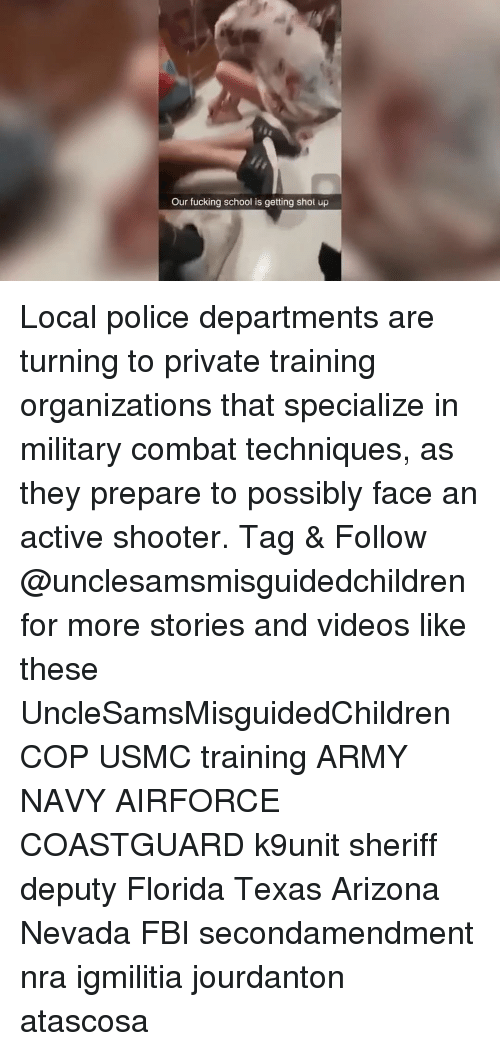 Fbi, Fucking, and Memes: Our fucking school is getting shot up Local police departments are turning to private training organizations that specialize in military combat techniques, as they prepare to possibly face an active shooter. Tag & Follow @unclesamsmisguidedchildren for more stories and videos like these UncleSamsMisguidedChildren COP USMC training ARMY NAVY AIRFORCE COASTGUARD k9unit sheriff deputy Florida Texas Arizona Nevada FBI secondamendment nra igmilitia jourdanton atascosa