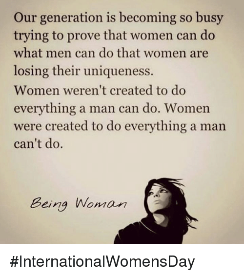Internationalwomensday: Our generation is becoming so busy  trying to prove that women can do  what men can do that women are  losing their uniqueness.  Women weren't created to do  everything a man can do. Women  were created to do everything a man  can't do.  Being Woman #InternationalWomensDay