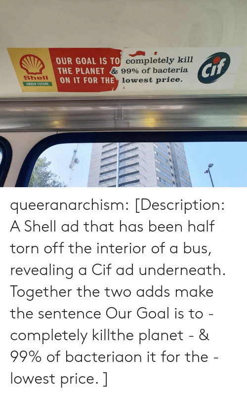 Future, Tumblr, and Blog: OUR GOAL IS TO Completely kill  THE PLANET & 99% Of bacteria  ON IT FOR THE lowest price.  Cif  Shell  GREEN FUTURE queeranarchism: [Description: A Shell ad that has been half torn off the interior of a bus, revealing a Cif ad underneath. Together the two adds make the sentence Our Goal is to - completely killthe planet - & 99% of bacteriaon it for the - lowest price. ]